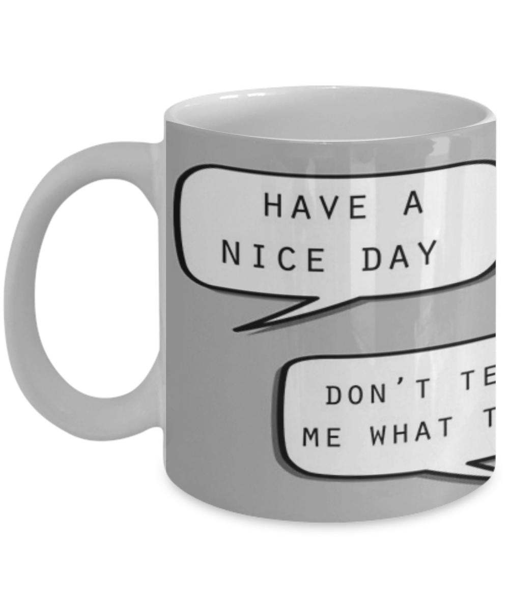 Have A Nice Day Don T Tell Me What To Do Funny Mug Quote Mug Coffee Mug Tea Drink Beer Gift Quote Mugs Mugs With Quotes Coffee Mug Quotes Love Quote Mug Mugs Quotes