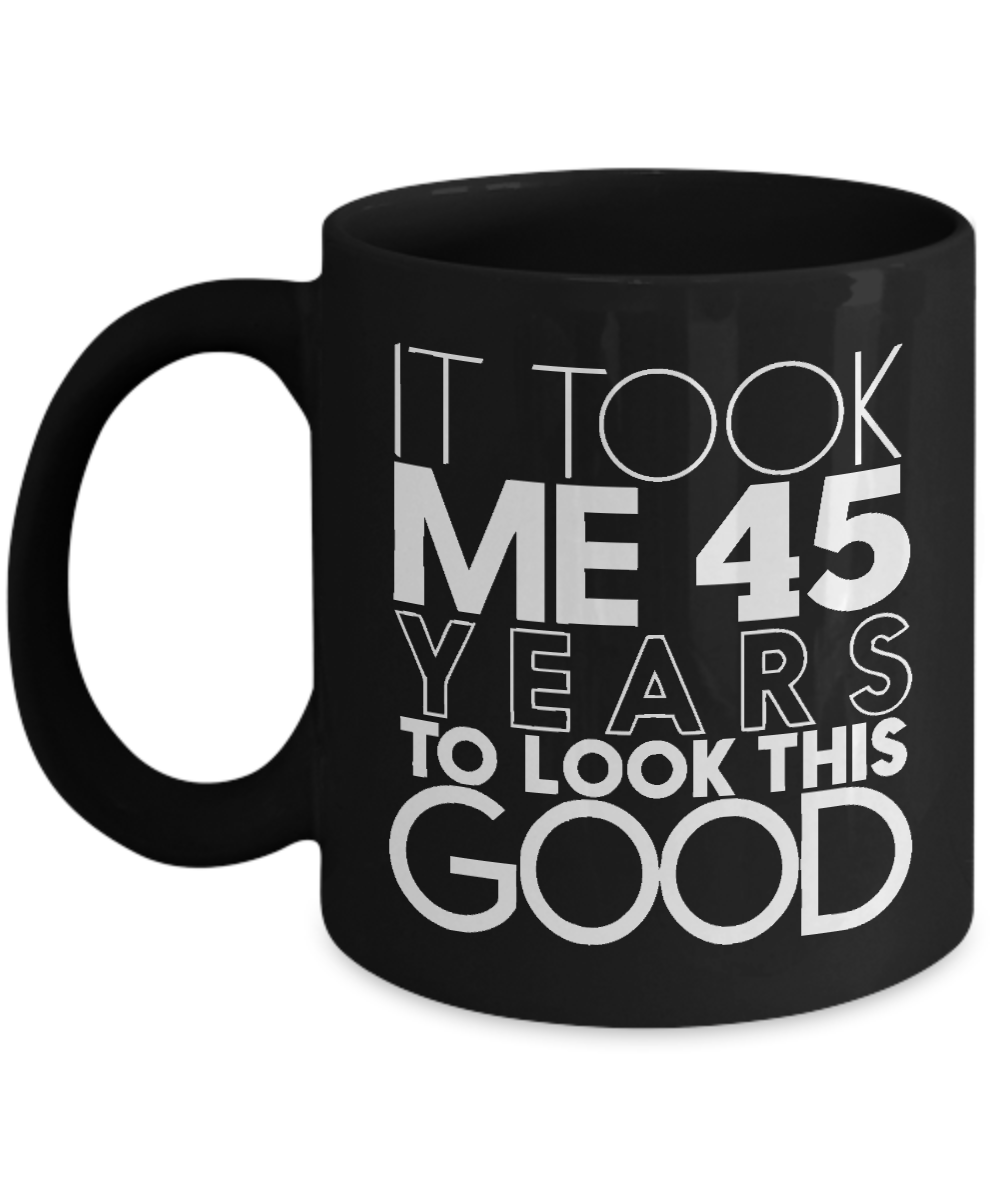 Black Coffee Mug 11oz Birthday Gift For Guy Who Is 45 Years Old It