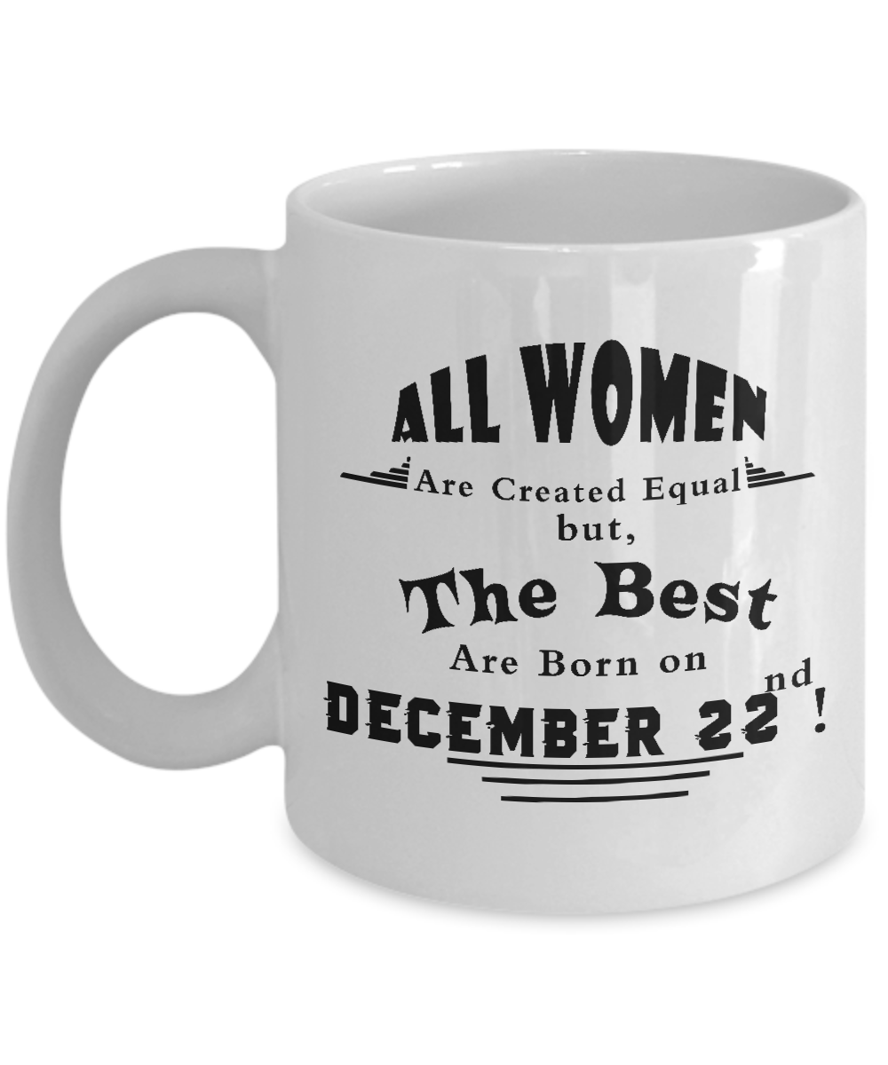 Dec 22 All Women Are Created Equal But The Best Are Born On December 22nd Mug
