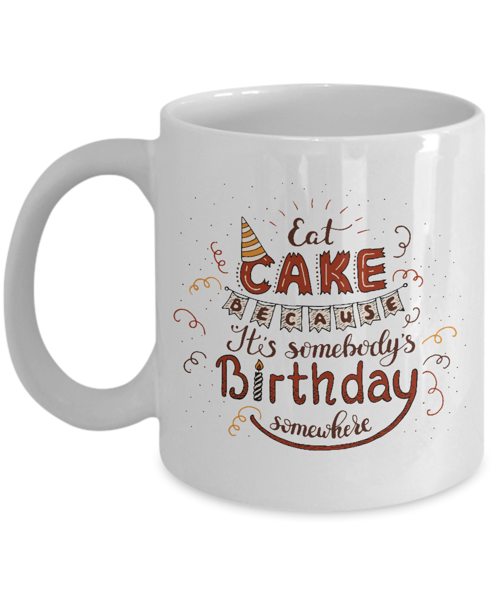 Eat Cake Because Its Somebodys Birthday Somewhere White Coffee