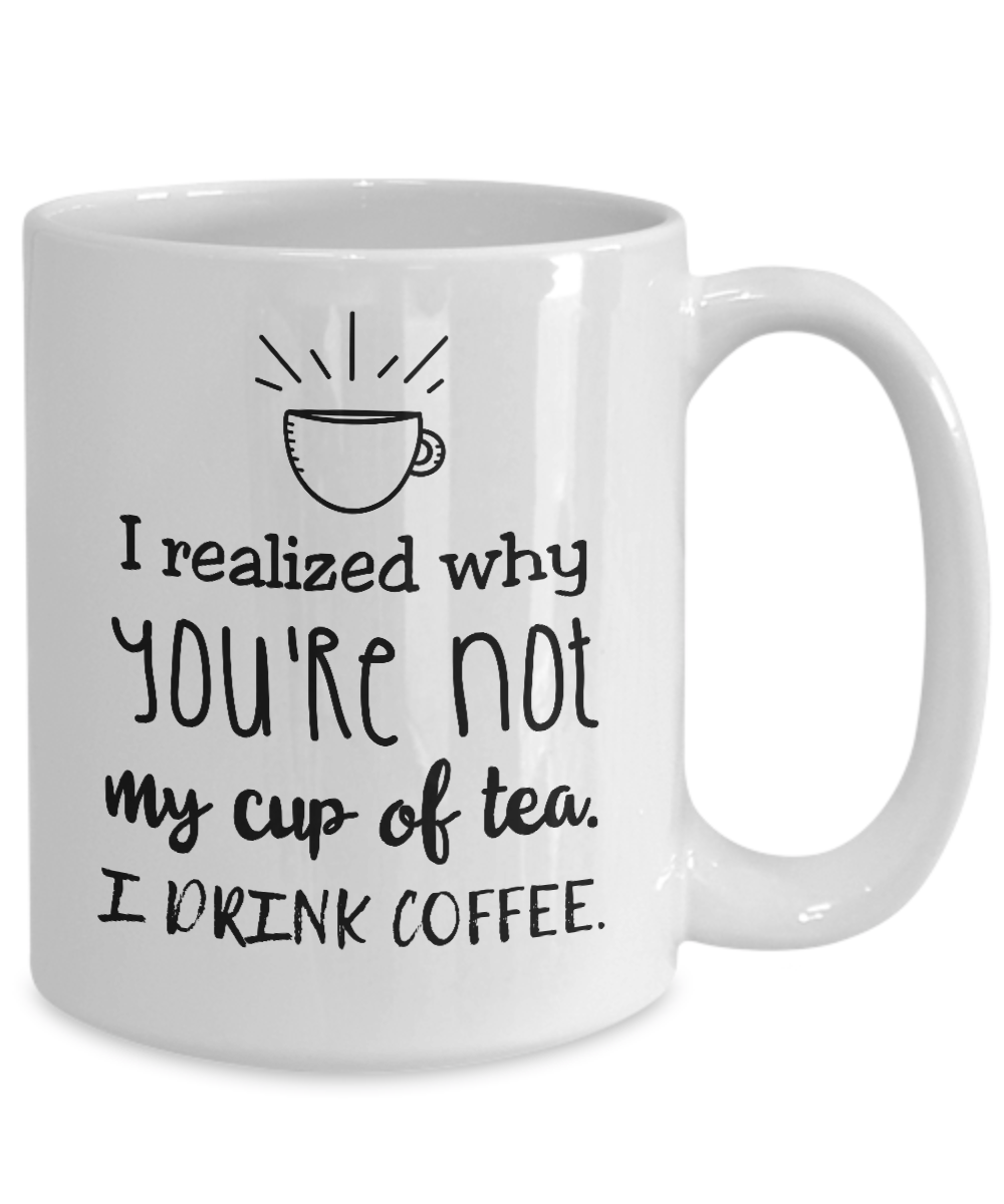 funny ceramic mug i realized why you 39 re not my cup of tea i drink coffee. Black Bedroom Furniture Sets. Home Design Ideas