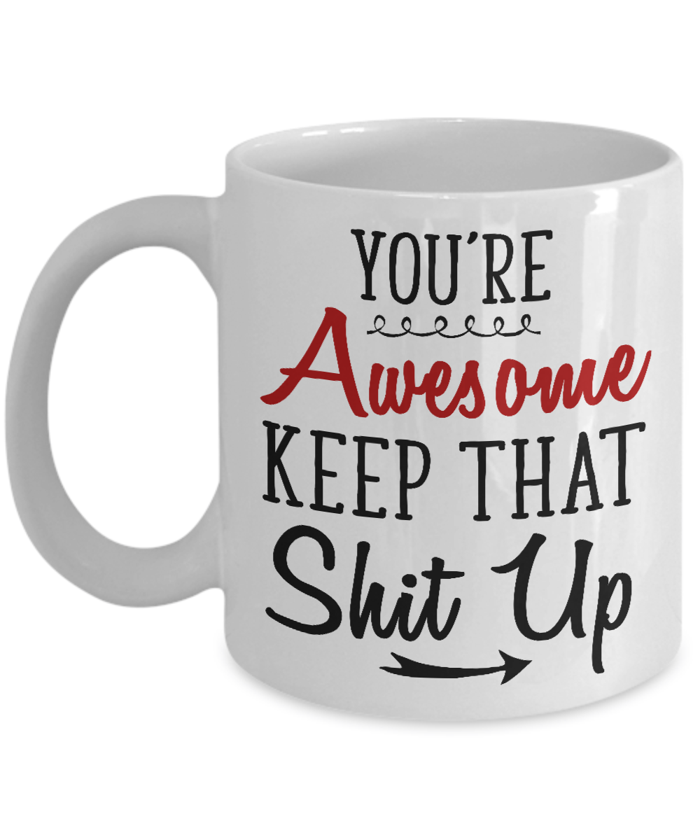 You Re Awesome: You're Awesome Keep That Shit Up Mug